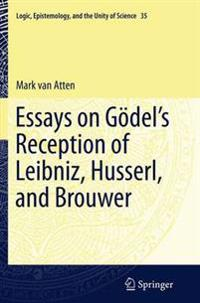 Essays on GoÌ del's Reception of Leibniz, Husserl, and Brouwer