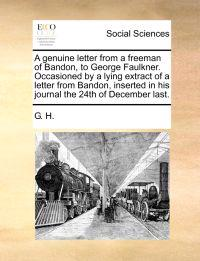 A Genuine Letter from a Freeman of Bandon, to George Faulkner. Occasioned by a Lying Extract of a Letter from Bandon, Inserted in His Journal the 24th of December Last.