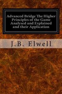 Advanced Bridge the Higher Principles of the Game Analysed and Explained and Their Application: With Hands Taken from Actual Play