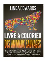 Livre a Colorier Des Animaux Sauvages: Recuit de Detente Adulte Livre a Colorier de 60 Animal Sauvage En Variete de Style Et de Tendance Pour La Deten