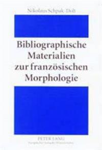 Bibliographische Materialien Zur Franzoesischen Morphologie: Ein Teilkommentiertes Publikationsverzeichnis Fuer Den Zeitraum 1875-1950