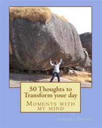 50 Thoughts to Transform Your Day: Moments with My Mind