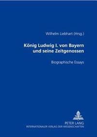 Koenig Ludwig I. Von Bayern Und Seine Zeitgenossen: Biographische Essays