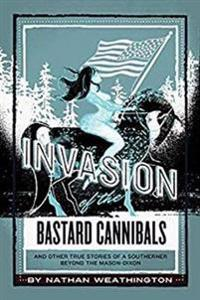 Invasion of the Bastard Cannibals: And Other True Stories from a Southerner Beyond the Mason-Dixon