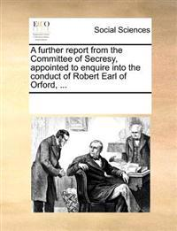 A Further Report from the Committee of Secresy, Appointed to Enquire Into the Conduct of Robert Earl of Orford, ...