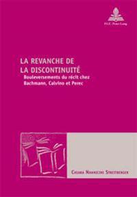 La Revanche de la Discontinuite: Bouleversements Du Recit Chez Bachmann, Calvino Et Perec