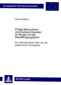Philipp Melanchthon Und Andreas Osiander Im Ringen Um Die Rechtfertigungslehre: Ein Reformatorischer Streit Aus Der Ostkirchlichen Perspektive