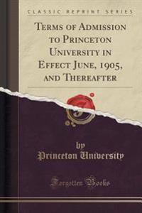 Terms of Admission to Princeton University in Effect June, 1905, and Thereafter (Classic Reprint)