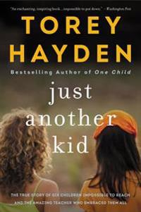 Just Another Kid: The True Story of Six Children Impossible to Reach and the Amazing Teacher Who Embraced Them All