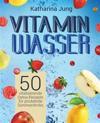 Vitamin-Wasser: 50 Vitalisierende Detox-Rezepte Fur Prickelnde Sommerdrinks - Geniessen Und Abnehmen Durch Erfrischendes Aroma-Wasser