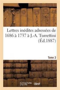 Lettres Inedites Adressees de 1686 a 1737 A J.-A. Turrettini Tome 3