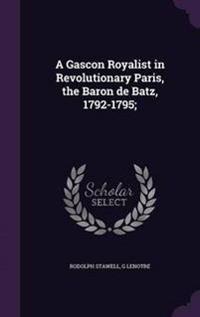 A Gascon Royalist in Revolutionary Paris, the Baron de Batz, 1792-1795;