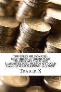 The Forex Millionaire: Bust Through the Brokers Traps, Escape the Forex Slaughter, Pull Piles of Wet Cold Cash to Your Account - Buy Now: Bec