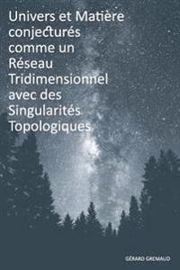 Univers Et Matiere Conjectures Comme Un Reseau Tridimensionnel Avec Des Singularites Topologiques