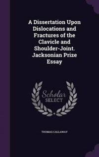A Dissertation Upon Dislocations and Fractures of the Clavicle and Shoulder-Joint. Jacksonian Prize Essay