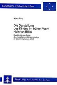 Die Darstellung Des Kindes Im Fruehen Werk Heinrich Boells: Das Kind in Der Rolle Des Moralischen Gegenspielers Zu Einer Inhumanen Welt