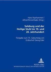Salzburg Und Der Heilige Stuhl Im 19. Und 20. Jahrhundert: Festgabe Zum 75. Geburtstag Von Erzbischof Georg Eder
