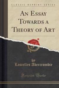 An Essay Towards a Theory of Art (Classic Reprint)