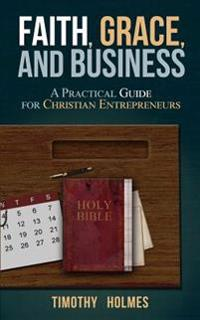 Faith, Grace, and Business: A Practical Guide for Christian Entrepreneurs