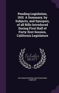 Pending Legislation, 1915. a Summary, by Subjects, and Synopsis, of All Bills Introduced During First Half of Forty-First Session, California Legislature