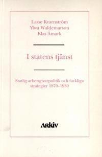 I statens tjänst : statlig arbetsgivarpolitik och fackliga strategier 1870-