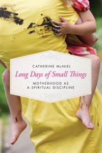 Long Days of Small Things: Motherhood as a Spiritual Discipline