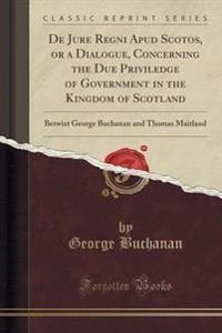 de Jure Regni Apud Scotos, or a Dialogue, Concerning the Due Priviledge of Government in the Kingdom of Scotland
