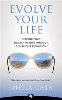 Evolve Your Life: Rethink Your Biggest Picture Through Conscious Evolution