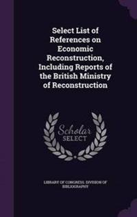 Select List of References on Economic Reconstruction, Including Reports of the British Ministry of Reconstruction