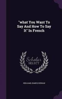 What You Want to Say and How to Say It in French