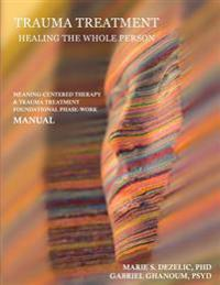 Trauma Treatment - Healing the Whole Person: Meaning-Centered Therapy & Trauma Treatment Foundational Phase-Work Manual