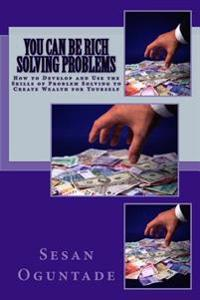 You Can Be Rich Solving Problems: How to Develop and Use the Skills of Problem Solving to Create Wealth for Yourself