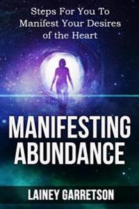Manifesting Abundance: The Miracle of the Law of Attraction: Steps for You to Manifest Your Desires of the Heart