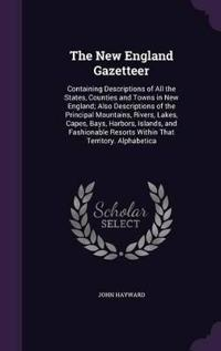 The New England Gazetteer; Containing Descriptions of All the States, Counties and Towns in New England
