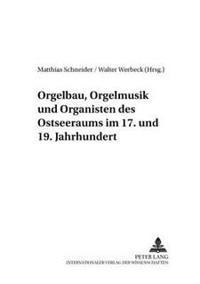 Orgelbau, Orgelmusik Und Organisten Des Ostseeraums Im 17. Und 19. Jahrhundert