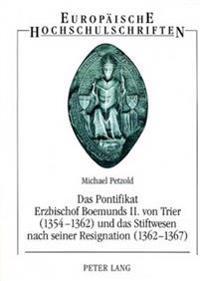 Das Pontifikat Erzbischof Boemunds II. Von Trier (1354-1362) Und Das Stiftswesen Nach Seiner Resignation (1362-1367): Studien Zur Reichs-, Territorial
