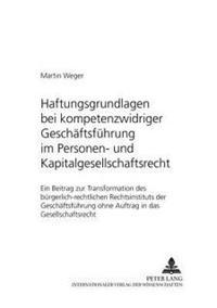 Haftungsgrundlagen Bei Kompetenzwidriger Geschaeftsfuehrung Im Personen- Und Kapitalgesellschaftsrecht: Ein Beitrag Zur Transformation Des Buergerlich