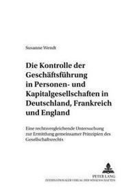 Die Kontrolle Der Geschaeftsfuehrung in Personen- Und Kapitalgesellschaften in Deutschland, Frankreich Und England: Eine Rechtsvergleichende Untersuch