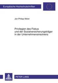 Privilegien Des Fiskus Und Der Sozialversicherungstraeger in Der Unternehmensinsolvenz: Eine Untersuchung Der Rechtsprechung Und Gesetzgebung Zu Insol