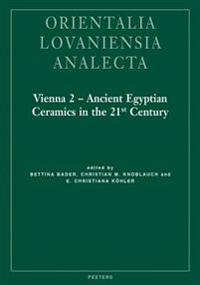 Vienna 2 - Ancient Egyptian Ceramics in the 21st Century: Proceedings of the International Conference Held at the University of Vienna, 14th-18th of M