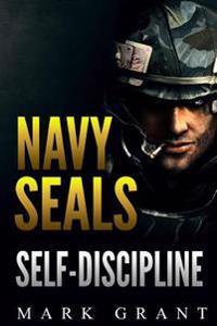 Navy Seals: Self-Discipline: Training and Self-Discipline to Become Tough Like a Navy Seal: Self Confidence, Self Awareness, Self