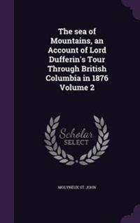 The Sea of Mountains, an Account of Lord Dufferin's Tour Through British Columbia in 1876 Volume 2