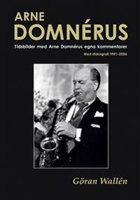 Arne Domnérus : tidsbilder med Arne Domnérus egna kommentarer - med diskografi 1941-2006