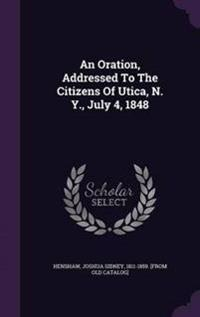 An Oration, Addressed to the Citizens of Utica, N. Y., July 4, 1848