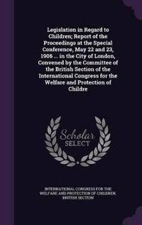 Legislation in Regard to Children; Report of the Proceedings at the Special Conference, May 22 and 23, 1906 ... in the City of London, Convened by the Committee of the British Section of the International Congress for the Welfare and Protection of Childre