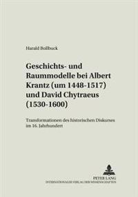 Geschichts- Und Raummodelle Bei Albert Krantz (Um 1448-1517) Und David Chytraeus (1530-1600): Transformationen Des Historischen Diskurses Im 16. Jahrh