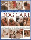 Step-By-Step Guide to Dog Care: Practical Advice on Feeding, Grooming, Breeding, Training, Health Care and First Aid, with More Than 300 Photographs