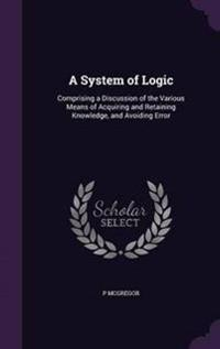 A System of Logic, Comprising a Discussion of the Various Means of Acquiring and Retaining Knowledge, and Avoiding Error
