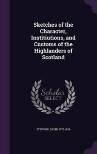 Sketches of the Character, Institiutions, and Customs of the Highlanders of Scotland