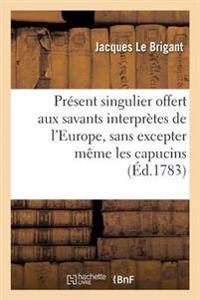 Pr�sent Singulier Offert Aux Savants Interpr�tes de l'Europe, Sans Excepter M�me Les Capucins